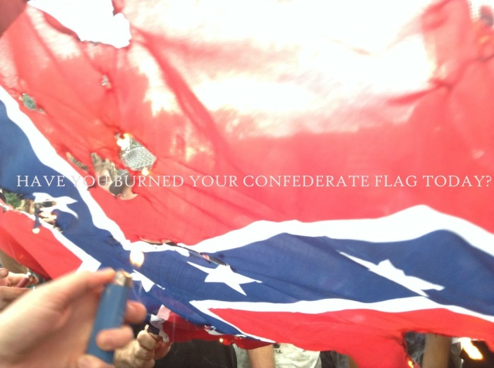 HAVE YOU BURNED YOUR CONFERATE FLAG TODAY